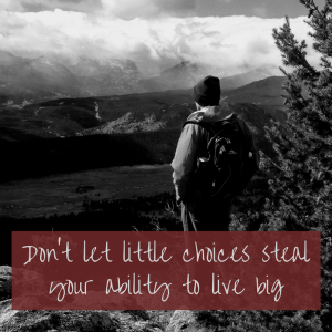 Don't let little choices steal your ability to live big
